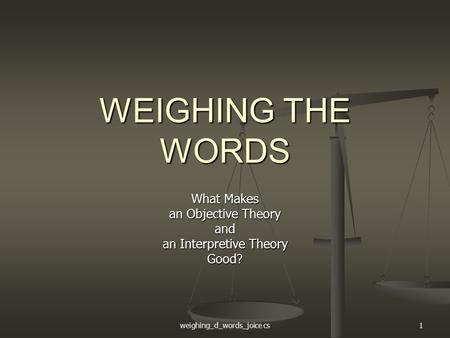 Weighing_d_words_joice cs1 WEIGHING THE WORDS What Makes an Objective Theory and an Interpretive Theory Good?