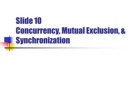 Slide 10 Concurrency, Mutual Exclusion, & Synchronization.