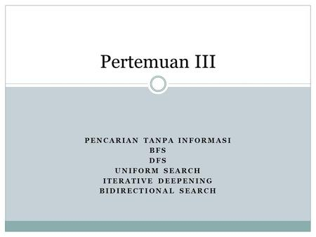 PENCARIAN TANPA INFORMASI BFS DFS UNIFORM SEARCH ITERATIVE DEEPENING BIDIRECTIONAL SEARCH Pertemuan III.