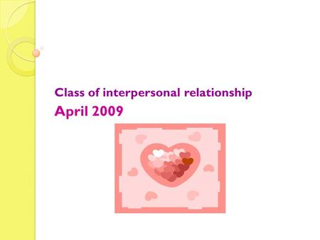 Class of interpersonal relationship April 2009 Halo… Welcoming Last session we have talked about LOVE Review.