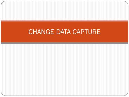 CHANGE DATA CAPTURE.