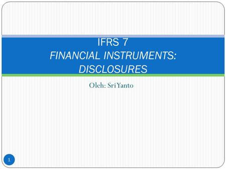 Oleh: Sri Yanto IFRS 7 FINANCIAL INSTRUMENTS: DISCLOSURES 1.