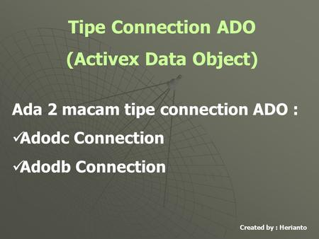 Tipe Connection ADO (Activex Data Object) Ada 2 macam tipe connection ADO : Adodc Connection Adodb Connection Created by : Herianto.