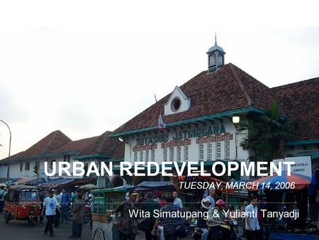 URBAN REDEVELOPMENT TUESDAY, MARCH 14, 2006 Wita Simatupang & Yulianti Tanyadji.