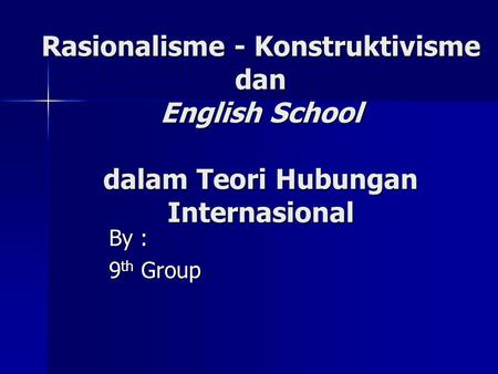 Rasionalisme - Konstruktivisme dan English School dalam Teori Hubungan Internasional By : 9th Group.