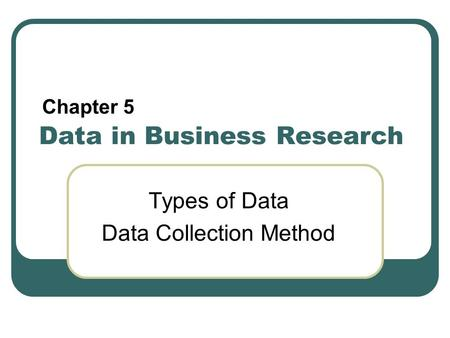 Data in Business Research Types of Data Data Collection Method Chapter 5.