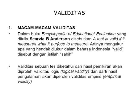 VALIDITAS 1.MACAM-MACAM VALIDITAS Dalam buku Encyclopedia of Educational Evaluation yang ditulis Scarvia B Anderson disebutkan A test is valid if it measures.