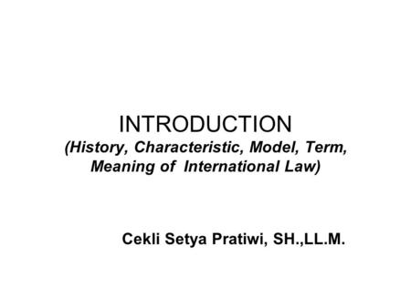 INTRODUCTION (History, Characteristic, Model, Term, Meaning of International Law) Cekli Setya Pratiwi, SH.,LL.M.