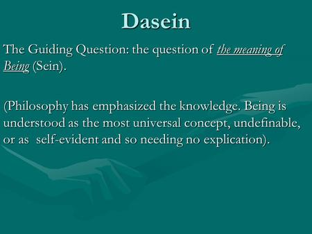 Dasein The Guiding Question: the question of the meaning of Being (Sein). (Philosophy has emphasized the knowledge. Being is understood as the most universal.