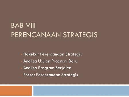 BAB VIII PERENCANAAN STRATEGIS  Hakekat Perencanaan Strategis  Analisa Usulan Program Baru  Analisa Program Berjalan  Proses Perencanaan Strategis.