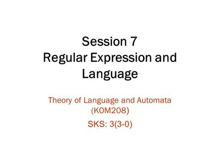 Session 7 Regular Expression and Language Theory of Language and Automata (KOM208 ) SKS: 3(3-0)