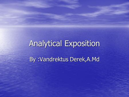 Analytical Exposition By :Vandrektus Derek,A.Md. Standar Kompetensi Memahami dalam teks monolog lisan berbentuk reports, narrative, dan analytical exposition.