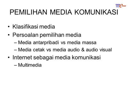 PEMILIHAN MEDIA KOMUNIKASI Klasifikasi media Persoalan pemilihan media –Media antarpribadi vs media massa –Media cetak vs media audio & audio visual Internet.
