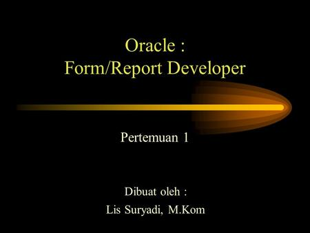 Oracle : Form/Report Developer Pertemuan 1 Dibuat oleh : Lis Suryadi, M.Kom.