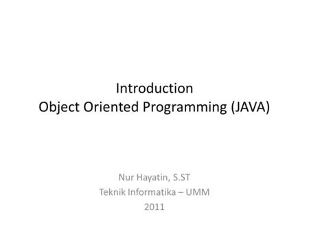 Introduction Object Oriented Programming (JAVA) Nur Hayatin, S.ST Teknik Informatika – UMM 2011.
