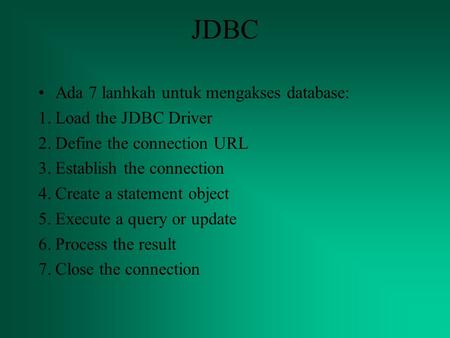 JDBC Ada 7 lanhkah untuk mengakses database: 1.Load the JDBC Driver 2.Define the connection URL 3.Establish the connection 4.Create a statement object.