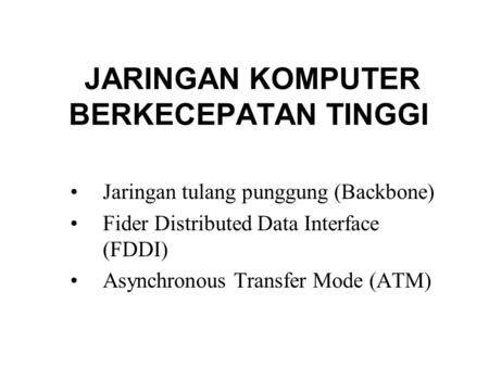 JARINGAN KOMPUTER BERKECEPATAN TINGGI Jaringan tulang punggung (Backbone) Fider Distributed Data Interface (FDDI) Asynchronous Transfer Mode (ATM)