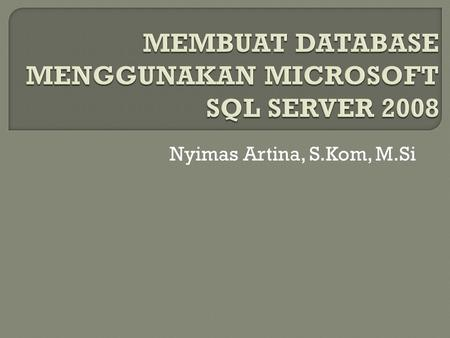 Nyimas Artina, S.Kom, M.Si. MEMBUAT DATABASE DAN TABLE Buka dan jalankan SQL Server Management Studio anda dengan cara klik Start ► All Programs ► Microsoft.