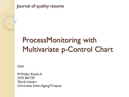 ProcessMonitoring with Multivariate p-Control Chart Journal of quality resume Oleh M Wildan Riesha A 3333 081729 Teknik Industri Universitas Sultan Ageng.