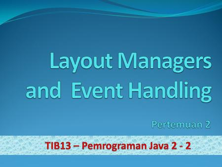 Materi Layout Managers GUI Event Types and Listener Interface Mouse Event Handling Key Event Handling.