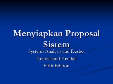 Menyiapkan Proposal Sistem Systems Analysis and Design Kendall and Kendall Fifth Edition.