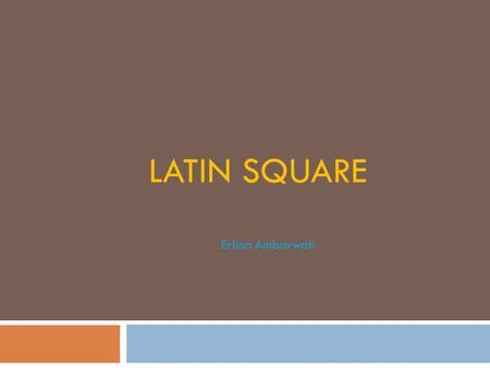 LATIN SQUARE Erlina Ambarwati.  Used if there are two source of variation among experimental unit  Two directional blocking: column and row Treatment=row=column.
