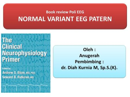 Book review Poli EEG NORMAL VARIANT EEG PATERN Book review Poli EEG NORMAL VARIANT EEG PATERN Oleh : Anugerah Pembimbing : dr. Diah Kurnia M, Sp.S.(K).