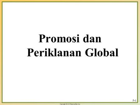 Copyright © 2003 Prentice-Hall, Inc. 5-1 Promosi dan Periklanan Global.