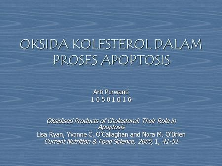 OKSIDA KOLESTEROL DALAM PROSES APOPTOSIS Arti Purwanti 1 0 5 0 1 0 1 6 Oksidised Products of Cholesterol: Their Role in Apoptosis Lisa Ryan, Yvonne C.