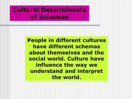 Cultural Determinants of Schemas People in different cultures have different schemas about themselves and the social world. Culture have influence the.