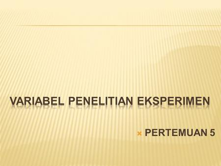  PERTEMUAN 5.  VARIABEL TERGANTUNG  VARIABEL BEBAS  VARIABEL EKSTRANEOUS.