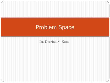 Dr. Kusrini, M.Kom Problem Space. ARTIFICIAL INTELLIGENCE SEARCHING REASONING PLANNING LEARNING BLIND/UN-INFORMED SEARCH METODE PENCARIAN HEURISTIK FUNGSI.