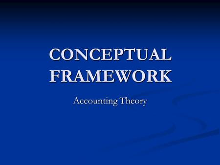 CONCEPTUAL FRAMEWORK Accounting Theory.