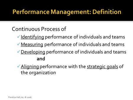 Prentice Hall, Inc. © 2006 Continuous Process of Identifying performance of individuals and teams Measuring performance of individuals and teams Developing.