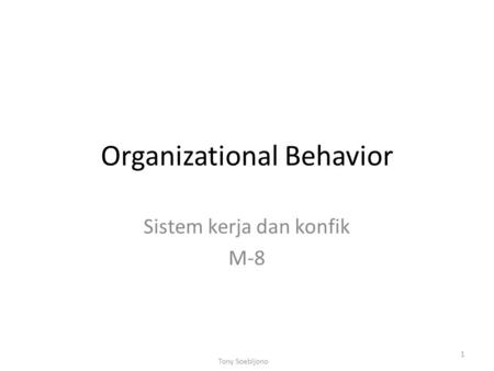 Organizational Behavior Sistem kerja dan konfik M-8 1 Tony Soebijono.