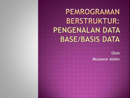 Oleh Munawar Asikin. Sistem Basis Data Basis Data File Record Data item Byte Bit Agregat Data.