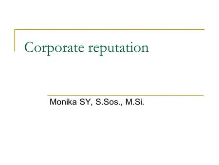 Corporate reputation Monika SY, S.Sos., M.Si.. John Dalton – Managing Corporate Reputation Reputation is the sum values that stakeholders attribute to.
