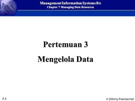 7.1 © 2004 by Prentice Hall Management Information Systems 8/e Chapter 7 Managing Data Resources Pertemuan 3 Mengelola Data.