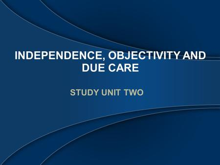 INDEPENDENCE, OBJECTIVITY AND DUE CARE STUDY UNIT TWO.