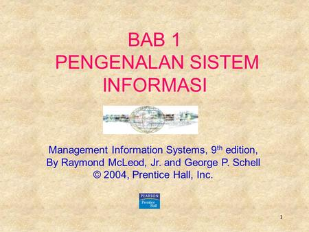 1 BAB 1 PENGENALAN SISTEM INFORMASI Management Information Systems, 9 th edition, By Raymond McLeod, Jr. and George P. Schell © 2004, Prentice Hall, Inc.