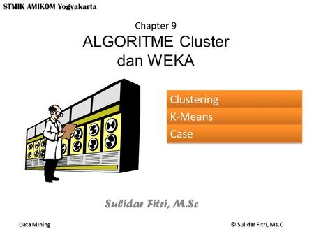 Data Mining © Sulidar Fitri, Ms.C STMIK AMIKOM Yogyakarta Chapter 9 ALGORITME Cluster dan WEKA Sulidar Fitri, M.Sc Clustering K-Means Case.