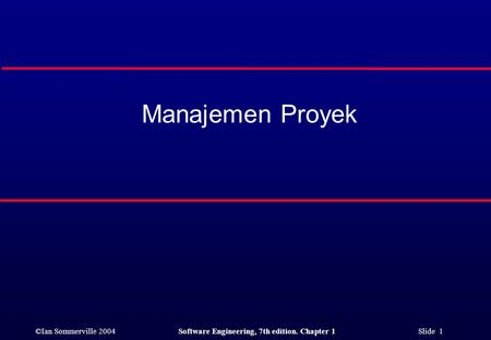 ©Ian Sommerville 2004Software Engineering, 7th edition. Chapter 1 Slide 1 Manajemen Proyek.