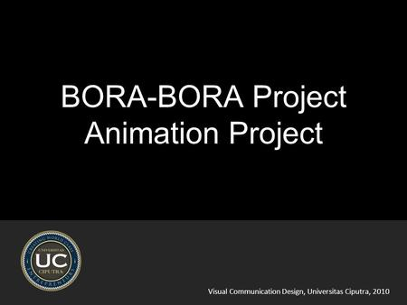 Visual Communication Design, Universitas Ciputra, 2010 BORA-BORA Project Animation Project.