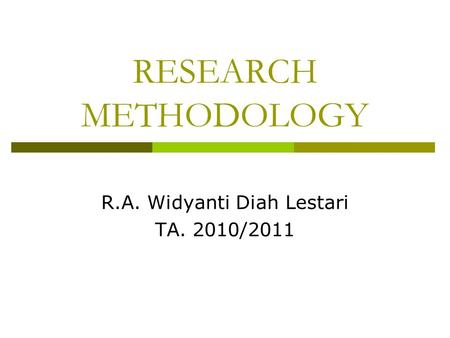 RESEARCH METHODOLOGY R.A. Widyanti Diah Lestari TA. 2010/2011.