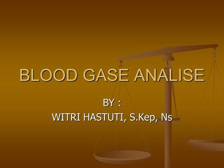 BLOOD GASE ANALISE BY : WITRI HASTUTI, S.Kep, Ns.