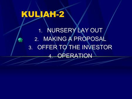 KULIAH-2 1. NURSERY LAY OUT 2. MAKING A PROPOSAL 3. OFFER TO THE INVESTOR 4. OPERATION.
