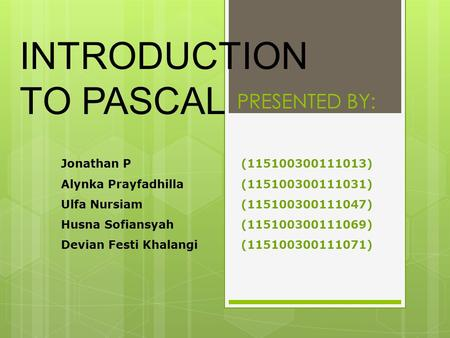 INTRODUCTION TO PASCAL Jonathan P(115100300111013) Alynka Prayfadhilla(115100300111031) Ulfa Nursiam(115100300111047) Husna Sofiansyah(115100300111069)