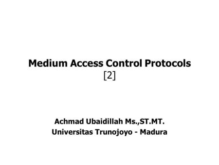 Medium Access Control Protocols [2] Achmad Ubaidillah Ms.,ST.MT. Universitas Trunojoyo - Madura.