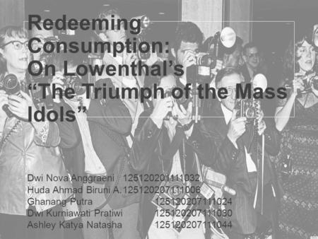 "Redeeming Consumption: On Lowenthal's ""The Triumph of the Mass Idols"" Dwi Nova Anggraeni125120201111032 Huda Ahmad Biruni A.125120207111006 Ghanang Putra125120207111024."