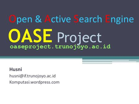OASE Project Husni Komputasi.wordpress.com oaseproject.trunojoyo.ac.id O pen & A ctive S earch E ngine.